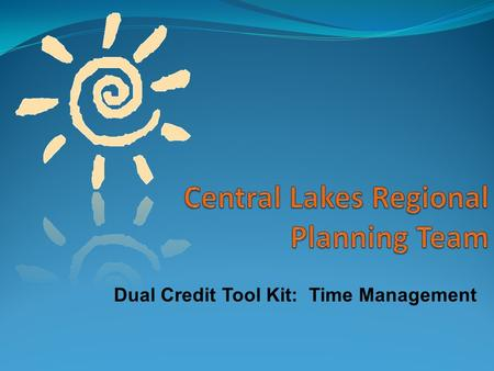 Dual Credit Tool Kit: Time Management. Better Grades Better Grades Sense of Achievement Sense of Achievement Less Stress Less Stress Career & Life Goals.