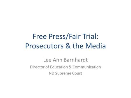 Free Press/Fair Trial: Prosecutors & the Media Lee Ann Barnhardt Director of Education & Communication ND Supreme Court.