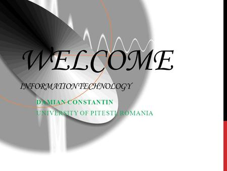 WELCOME INFORMATION TECHNOLOGY DAMIAN CONSTANTIN UNIVERSITY OF PITESTI, ROMANIA.