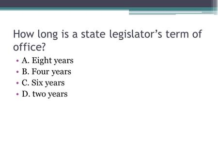 How long is a state legislator's term of office? A. Eight years B. Four years C. Six years D. two years.