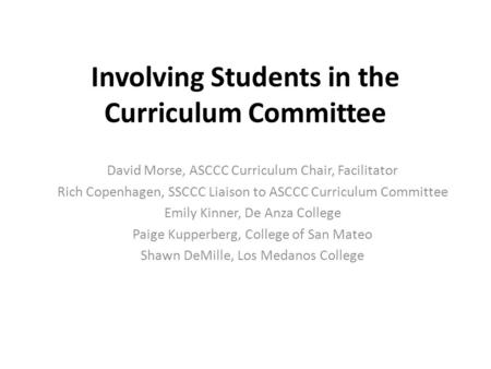 Involving Students in the Curriculum Committee David Morse, ASCCC Curriculum Chair, Facilitator Rich Copenhagen, SSCCC Liaison to ASCCC Curriculum Committee.