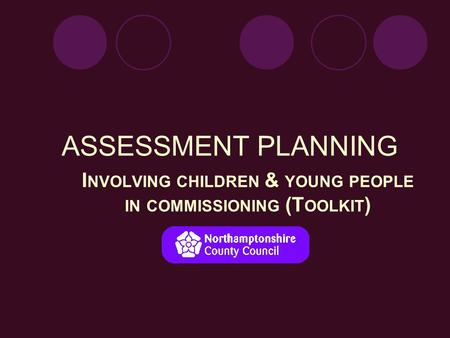 ASSESSMENT PLANNING I NVOLVING CHILDREN & YOUNG PEOPLE IN COMMISSIONING (T OOLKIT ) & Young People.