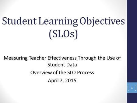 Student Learning Objectives (SLOs) Measuring Teacher Effectiveness Through the Use of Student Data Overview of the SLO Process April 7, 2015 1.
