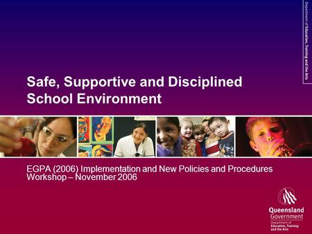 Safe, Supportive and Disciplined School Environment EGPA (2006) Implementation and New Policies and Procedures Workshop – November 2006.