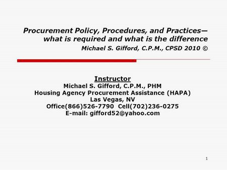 1 Procurement Policy, Procedures, and Practices— what is required and what is the difference Michael S. Gifford, C.P.M., CPSD 2010 © Instructor Michael.