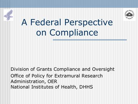 A Federal Perspective on Compliance Division of Grants Compliance and Oversight Office of Policy for Extramural Research Administration, OER National.