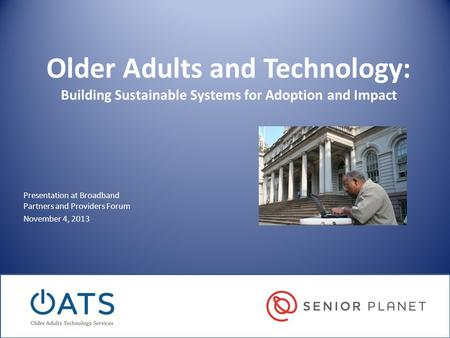 Older Adults and Technology: Building Sustainable Systems for Adoption and Impact Presentation at Broadband Partners and Providers Forum November 4, 2013.