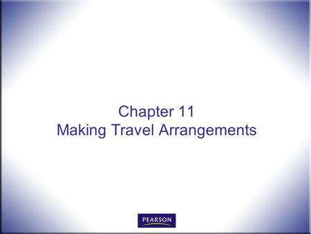 Chapter 11 Making Travel Arrangements. Office Procedures for the 21 st Century, 8e Burton and Shelton © 2011 Pearson Higher Education, Upper Saddle River,
