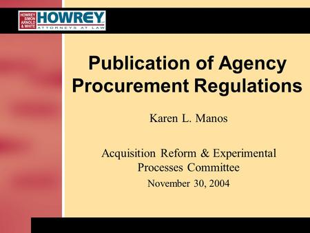 Publication of Agency Procurement Regulations Karen L. Manos Acquisition Reform & Experimental Processes Committee November 30, 2004.