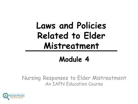 Laws and Policies Related to Elder Mistreatment Module 4 Nursing Responses to Elder Mistreatment An IAFN Education Course.