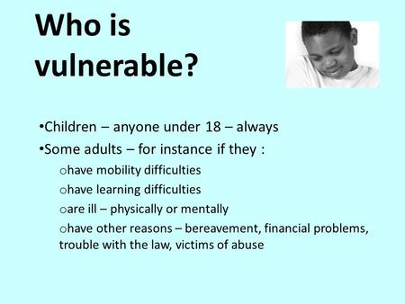 Who is vulnerable? Children – anyone under 18 – always Some adults – for instance if they : o have mobility difficulties o have learning difficulties o.