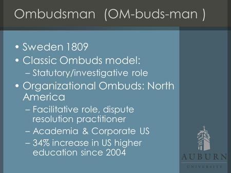 Sweden 1809 Classic Ombuds model: –Statutory/investigative role Organizational Ombuds: North America –Facilitative role, dispute resolution practitioner.