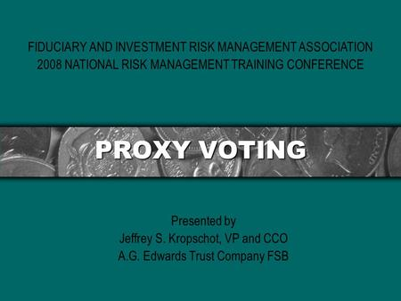 PROXY VOTING Presented by Jeffrey S. Kropschot, VP and CCO A.G. Edwards Trust Company FSB FIDUCIARY AND INVESTMENT RISK MANAGEMENT ASSOCIATION 2008 NATIONAL.
