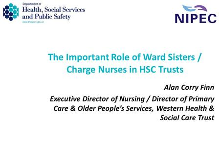 The Important Role of Ward Sisters / Charge Nurses in HSC Trusts Alan Corry Finn Executive Director of Nursing / Director of Primary Care & Older People's.