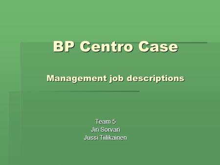 BP Centro Case Management job descriptions Team 5 Jiri Sorvari Jussi Tiilikainen.
