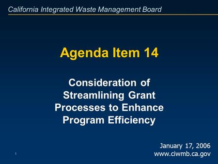 California Integrated Waste Management Board 1 Agenda Item 14 Consideration of Streamlining Grant Processes to Enhance Program Efficiency January 17, 2006.