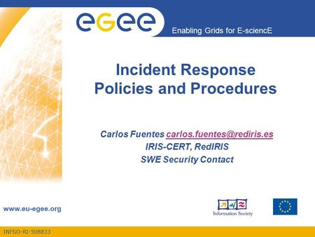 INFSO-RI-508833 Enabling Grids for E-sciencE  Incident Response Policies and Procedures Carlos Fuentes