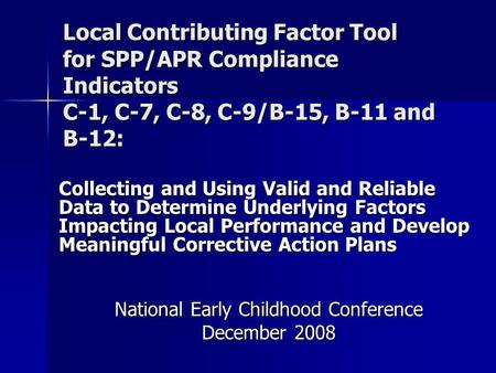 Local Contributing Factor Tool for SPP/APR Compliance Indicators C-1, C-7, C-8, C-9/B-15, B-11 and B-12: Collecting and Using Valid and Reliable Data to.