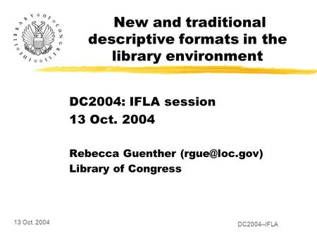 13 Oct. 2004 DC2004--IFLA New and traditional descriptive formats in the library environment DC2004: IFLA session 13 Oct. 2004 Rebecca Guenther