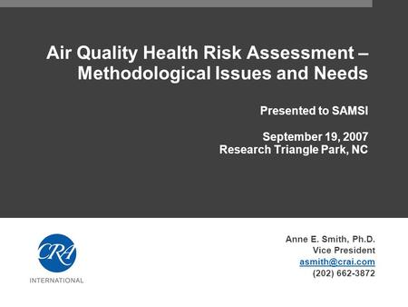 Air Quality Health Risk Assessment – Methodological Issues and Needs Presented to SAMSI September 19, 2007 Research Triangle Park, NC Anne E. Smith, Ph.D.