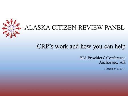 ALASKA CITIZEN REVIEW PANEL BIA Providers' Conference Anchorage, AK December 2, 2014 CRP's work and how you can help.