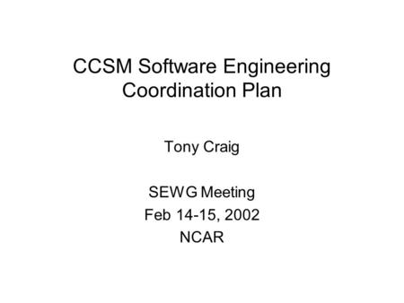CCSM Software Engineering Coordination Plan Tony Craig SEWG Meeting Feb 14-15, 2002 NCAR.