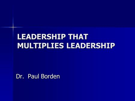 LEADERSHIP THAT MULTIPLIES LEADERSHIP Dr. Paul Borden.