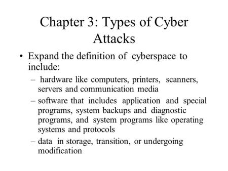 Chapter 3: Types of Cyber Attacks Expand the definition of cyberspace to include: – hardware like computers, printers, scanners, servers and communication.