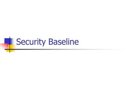 Security Baseline. Definition A preliminary assessment of a newly implemented system Serves as a starting point to measure changes in configurations and.