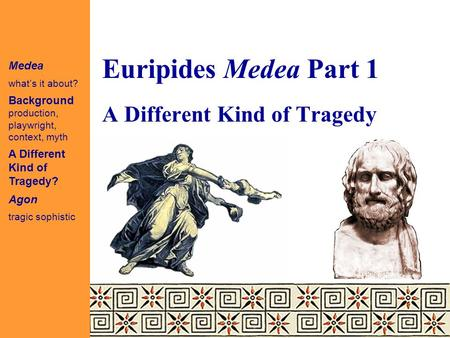 Euripides Medea Part 1 Medea what's it about? Background production, playwright, context, myth A Different Kind of Tragedy? Agon tragic sophistic A Different.