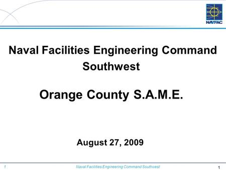 1 Naval Facilities Engineering Command Southwest August 27, 2009 Naval Facilities Engineering Command Southwest Orange County S.A.M.E. 1.