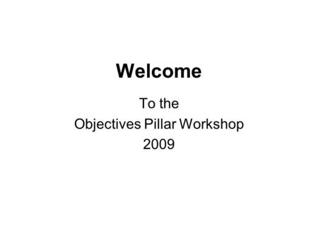 Welcome To the Objectives Pillar Workshop 2009. Introduction Business need Target Audience - technical and professional staff who support decision maker.