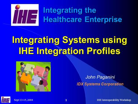 Sept 13-15, 2004IHE Interoperability Workshop 1 Integrating the Healthcare Enterprise Integrating Systems using IHE Integration Profiles John Paganini.