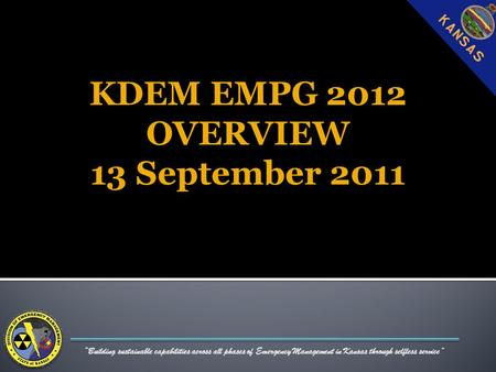 """Building sustainable capabilities across all phases of Emergency Management in Kansas through selfless service"" KDEM EMPG 2012 OVERVIEW 13 September 2011."