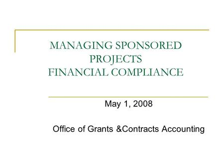MANAGING SPONSORED PROJECTS FINANCIAL COMPLIANCE May 1, 2008 Office of Grants &Contracts Accounting.