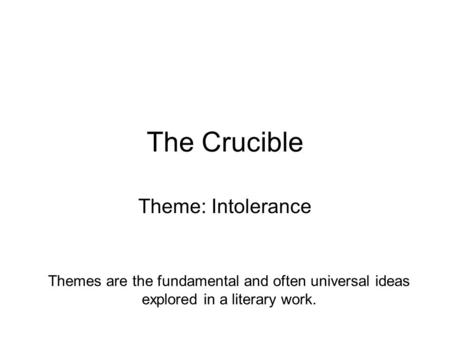 The Crucible Theme: Intolerance Themes are the fundamental and often universal ideas explored in a literary work.