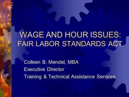 WAGE AND HOUR ISSUES: FAIR LABOR STANDARDS ACT Colleen B. Mendel, MBA Executive Director Training & Technical Assistance Services.