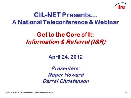 CIL-NET, a project of ILRU – Independent Living Research Utilization CIL-NET Presents… A National Teleconference & Webinar Get to the Core of It: Information.