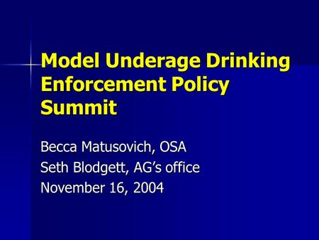 Model Underage Drinking Enforcement Policy Summit Becca Matusovich, OSA Seth Blodgett, AG's office November 16, 2004.