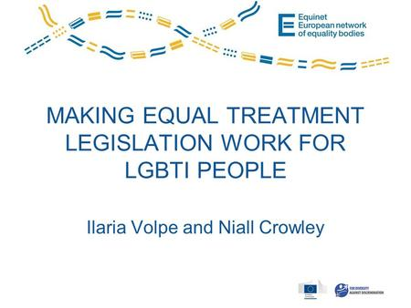 MAKING EQUAL TREATMENT LEGISLATION WORK FOR LGBTI PEOPLE Ilaria Volpe and Niall Crowley.