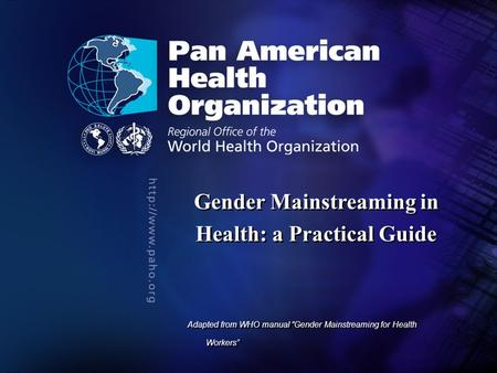 "2004 Pan American Health Organization.... Gender Mainstreaming in Health: a Practical Guide Adapted from WHO manual ""Gender Mainstreaming for Health Workers"""