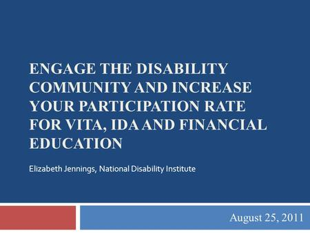 ENGAGE THE DISABILITY COMMUNITY AND INCREASE YOUR PARTICIPATION RATE FOR VITA, IDA AND FINANCIAL EDUCATION August 25, 2011 Elizabeth Jennings, National.