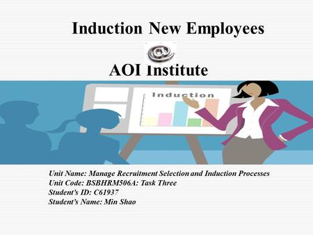Induction New Employees AOI Institute Unit Name: Manage Recruitment Selection and Induction Processes Unit Code: BSBHRM506A: Task Three Student's ID: C61937.