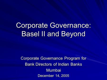 Corporate Governance: Basel II and Beyond Corporate Governance Program for Bank Directors of Indian Banks Mumbai December 14, 2005.