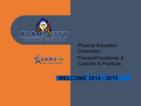 WELCOME 2014 - 2015 Physical Education Orientation Policies/Procedures & Customs & Practices.