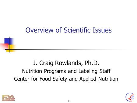 1 Overview of Scientific Issues J. Craig Rowlands, Ph.D. Nutrition Programs and Labeling Staff Center for Food Safety and Applied Nutrition.