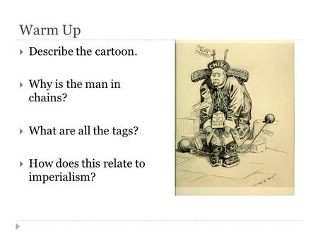 Warm Up  Describe the cartoon.  Why is the man in chains?  What are all the tags?  How does this relate to imperialism?