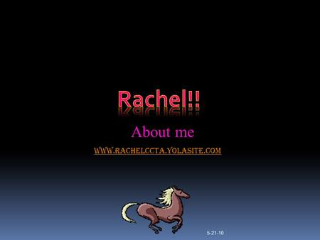 www.rachelccta.yolasite.com About me 5-21-10 My favorite hobby  MY favorite thing to do in my spare time is ride horses. Me and my sister own 5 horses.
