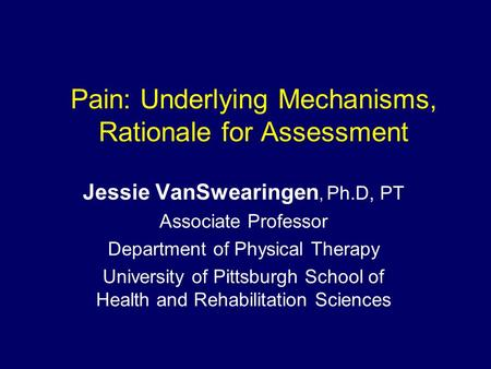 Pain: Underlying Mechanisms, Rationale for Assessment Jessie VanSwearingen, Ph.D, PT Associate Professor Department of Physical Therapy University of Pittsburgh.