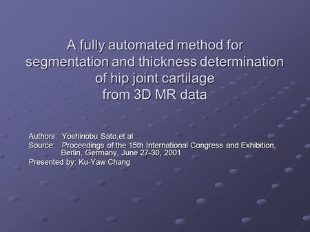 A fully automated method for segmentation and thickness determination of hip joint cartilage from 3D MR data Authors: Yoshinobu Sato,et al. Source: Proceedings.